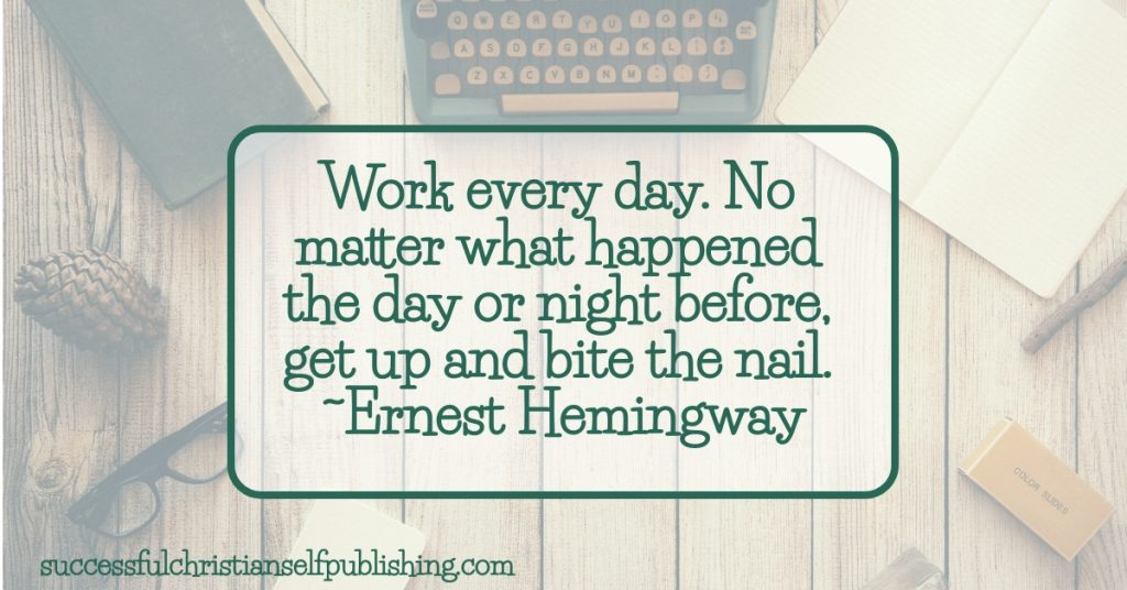 Work every day. No matter what happened the day or night before, get up and bite the nail. ~Ernest Hemingway