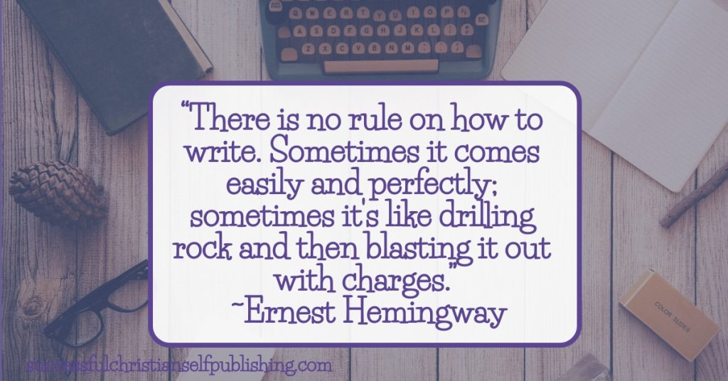 """""""There is no rule on how to write. Sometimes it comes easily and perfectly; sometimes it's like drilling rock and then blasting it out with charges."""" ~Ernest Hemingway"""